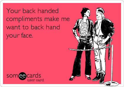 someecards.com - Your backhanded compliments make me want to back hand your face.