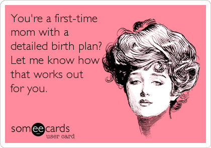 someecards.com - You're a first-time mom with a detailed birth plan? Let me know how that works out for you.