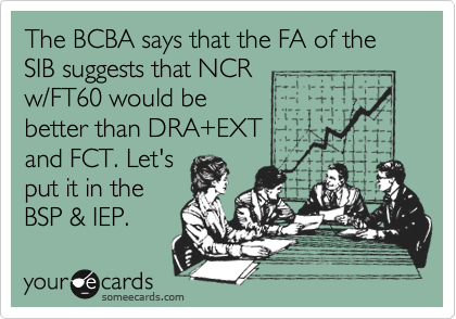 someecards.com - The BCBA says that the FA of the SIB suggests that NCR w/FT60 would be better than DRA EXT and FCT. Let's put it in the BSP &amp; IEP.