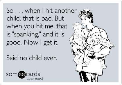 someecards.com - So . . . when I hit another child, that is bad. But when you hit me, that is 