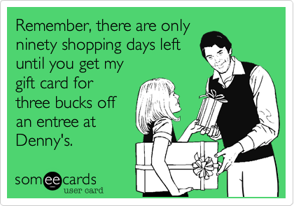 someecards.com - Remember, there are only ninety shopping days left until you get my gift card for three bucks off an entree at Denny's.