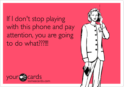someecards.com - If I don't stop playing with this phone and pay attention, you are going to do what???!!!