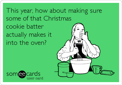 someecards.com - This year, how about making sure some of that Christmas cookie batter actually makes it into the oven?