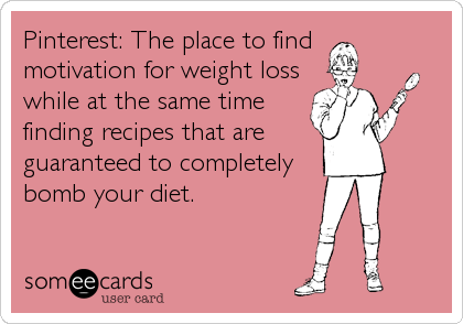 someecards.com - Pinterest: The place to find motivation for weight loss while at the same time finding recipes that are guaranteed to completely bomb your diet.