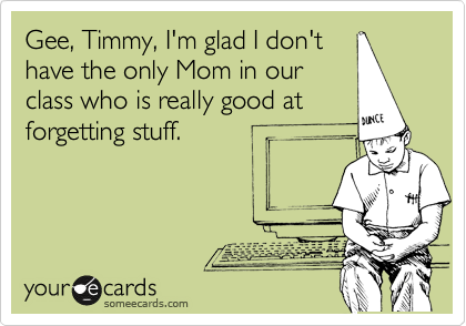 someecards.com - Gee, Timmy, I'm glad I don't have the only Mom in our class who is really good at forgetting stuff.