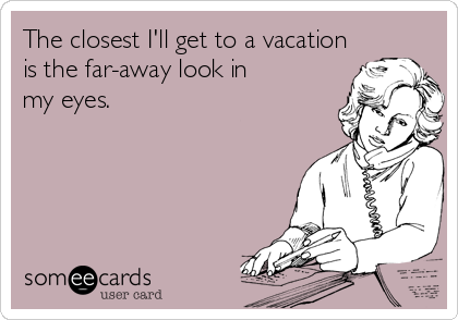 someecards.com - The closest I'll get to a vacation is the far-away look in my eyes.