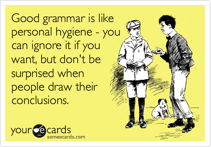someecards.com - Good grammar is like personal hygiene - you can ignore it if you want, but don't be surprised when people draw their conclusions.