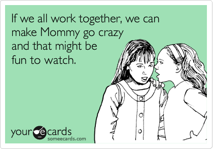 someecards.com - If we all work together, we can make Mommy go crazy and that might be fun to watch.