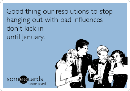 someecards.com - Good thing our resolutions to stop hanging out with bad influences don't kick in until January.