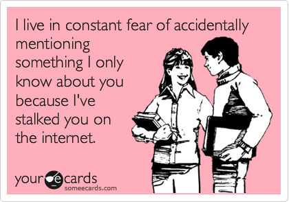 Funny Confession Ecard: I live in constant fear of accidentally mentioning something I only know about you because I've stalked you on the internet.