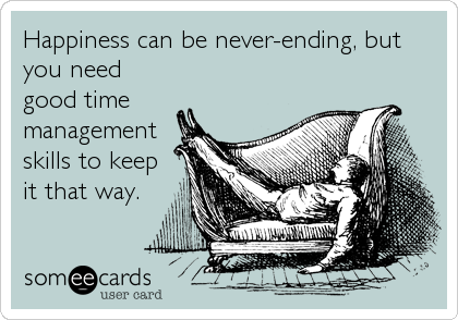 someecards.com - Happiness can be never-ending, but you need good time management skills to keep it that way.