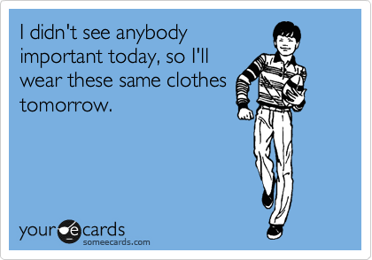 Funny Confession Ecard: I didn't see anybody important today, so I'll wear these same clothes tomorrow.
