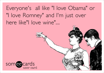 Funny Confession Ecard: Everyone's all like 'I love Obama' or 'I love Romney' and I'm just over here like'I love wine'....