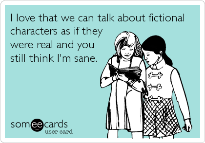 someecards.com - I love that we can talk about fictional characters as if they were real and you still think I'm sane.