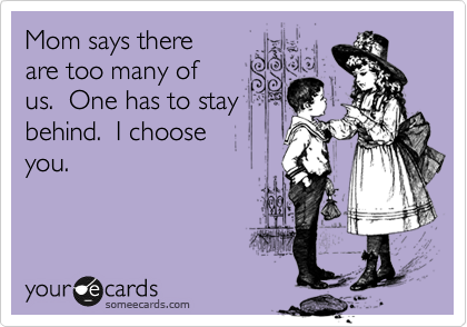 Funny Family Ecard: Mom says there are too many of us. One has to stay behind. I choose you.