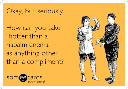 someecards.com - Okay, but seriously. How can you take 'hotter than a napalm enema' as anything other than a compliment?