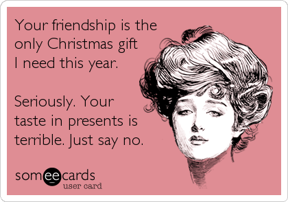 someecards.com - Your friendship is the only Christmas gift I need this year. Seriously. Your taste in presents is terrible. Just say no.