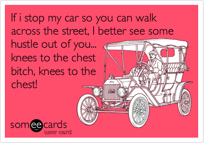 someecards.com - If i stop my car so you can walk across the street, I better see some hustle out of you... knees to the chest bitch, knees to the chest!