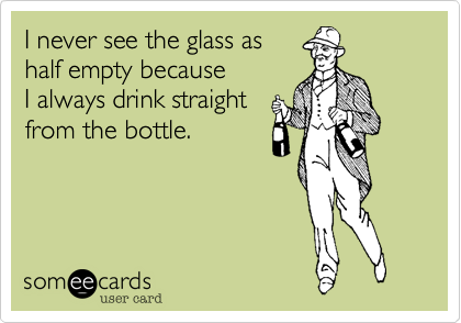 someecards.com - I never see the glass as half empty because I always drink straight from the bottle.
