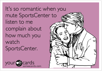 someecards.com - It's so romantic when you mute SportsCenter to listen to me complain about how much you watch SportsCenter.