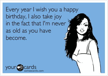 someecards.com - Every year I wish you a happy birthday, I also take joy in the fact that I'm never as old as you have become.