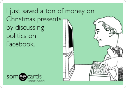 Funny Christmas Season Ecard: I just saved a ton of money on Christmas presents by discussing politics on Facebook.