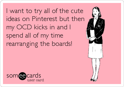 Funny Confession Ecard: I want to try all of the cute ideas on Pinterest but then my OCD kicks in and I spend all of my time rearranging the boards!