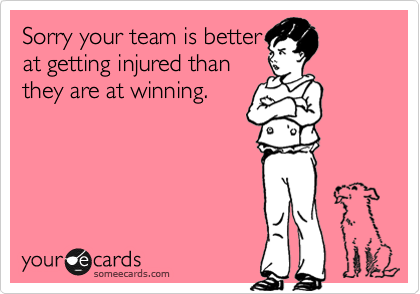 someecards.com - Sorry your team is better at getting injured than they are at winning.