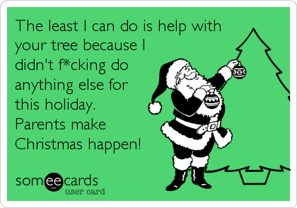 someecards.com - The least I can do is help with your tree because I didn't f*cking do anything else for this holiday. Parents make Christmas happen!