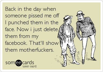 Funny Confession Ecard: Back in the day when someone pissed me off I punched them in the face. Now i just delete them from my facebook. That'll show them motherfuckers.