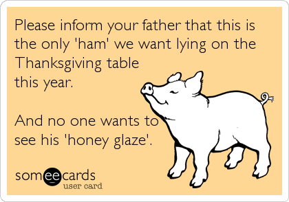 someecards.com - Please inform your father that this is the only 'ham' we want lying on the Thanksgiving table this year. And no one wants to see his 'honey glaze'.