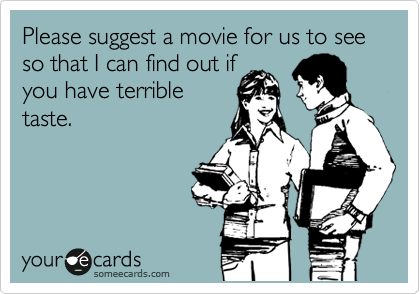 Funny Movies Ecard: Please suggest a movie for us to see so that I can find out if you have terrible taste.