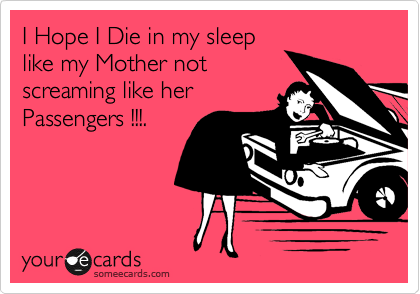 someecards.com - I Hope I Die in my sleep like my Mother not screaiming like her Passengers !!!.