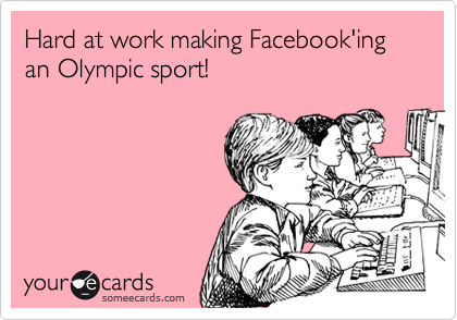someecards.com - Hard at work making Facebook'ing an Olympic sport!