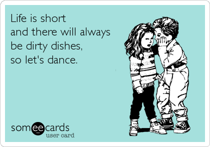 someecards.com - Life is short and there will always be dirty dishes, so let's dance.