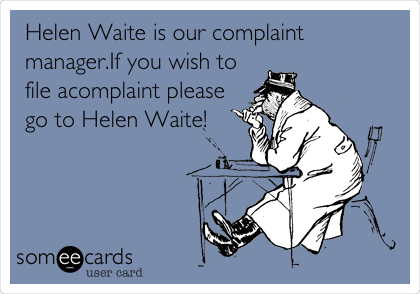 Funny Workplace Ecard: Helen Waite is our complaint manager.If you wish to file acomplaint please go to Helen Waite!