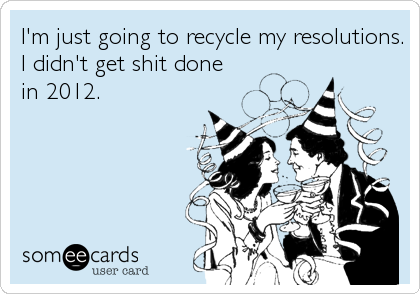 someecards.com - I'm just going to recycle my resolutions. I didn't get shit done in 2012.