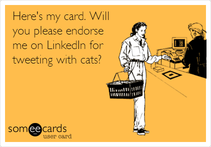 someecards.com - Here's my card. Will you please endorse me on LinkedIn for tweeting with cats?