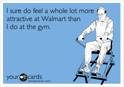 someecards.com - I sure do feel a whole lot more attractive at Walmart than I do at the gym.