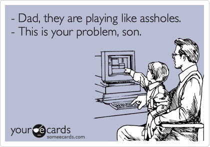 someecards.com - - Dad, they are playing like assholes. - This is your problem, son.