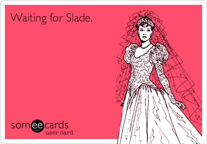 Funny Confession Ecard: Waiting for Slade.