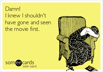 someecards.com - Damn! I knew I shouldn't have gone and seen the movie first.