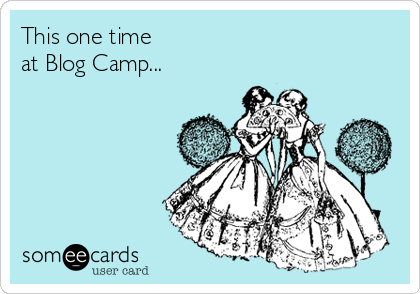 someecards.com - This one time at Blog Camp...