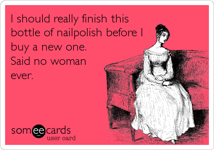 someecards.com - I should really finish this bottle of nailpolish before I buy a new one. Said no woman ever.
