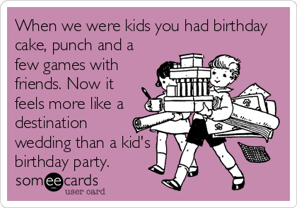 someecards.com - When we were kids you had birthday cake, punch and a few games with friends. Now it feels more like a destination wedding than a kid's birthday party.