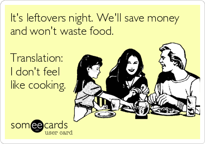 someecards.com - It's leftovers night. We'll save money and won't waste food. Translation: I don't feel like cooking.