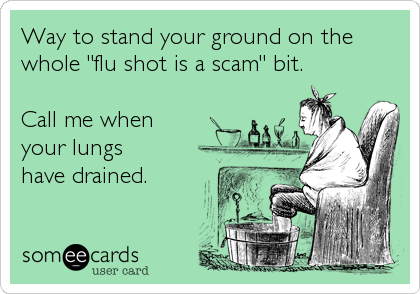 someecards.com - Way to stand your ground on the whole 'flu shot is a scam' bit. Call me when your lungs have drained.