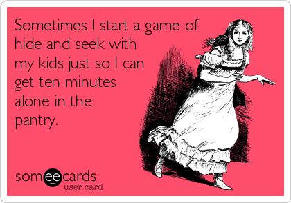 someecards.com - Sometimes I start a game of hide and seek with my kids just so I can get ten minutes alone in the pantry.