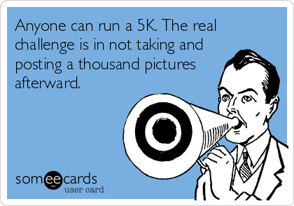 someecards.com - Anyone can run a 5K. The real challenge is in not taking and posting a thousand pictures afterward.