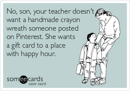 Funny Teacher Week Ecard: No, son, your teacher doesn't want a handmade crayon wreath someone posted on Pinterest. She wants a gift card to a place with happy hour.